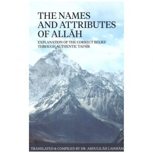 The Names And Attributes Of Allah : Explanation Of The Correct Belief Through Authentic Tafsir